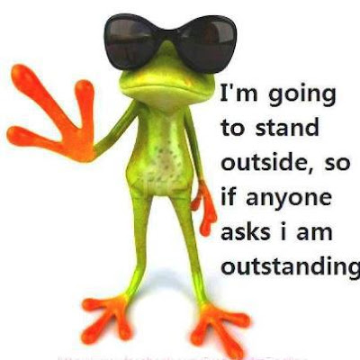 I'm going to stand outside, so if anyone asks i am outstanding.