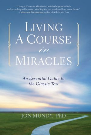 Living A Course in Miracles: An Essential Guide to the Classic Text, Jon Mundy, PhD