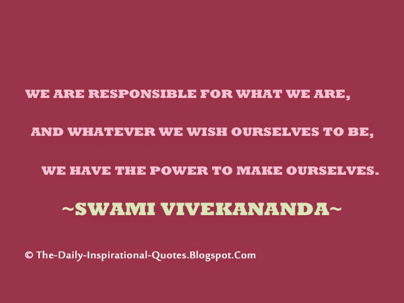 We are responsible for what we are, and whatever we wish ourselves to be, we have the power to make ourselves. - Swami Vivekananda