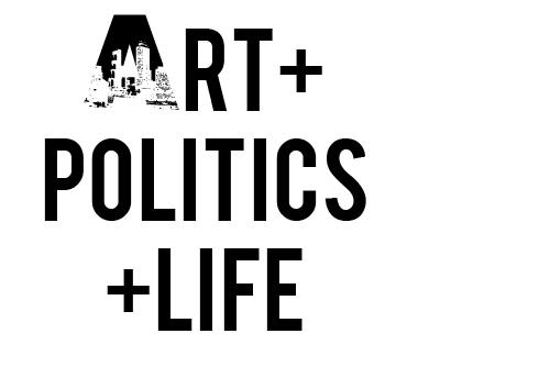 ART + POLITICS + Life