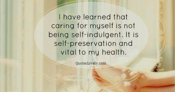 I have learned that caring for myself is not being self-indulgent
