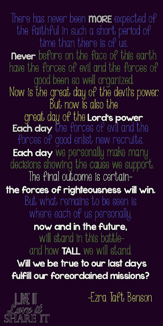 """There has never been more expected of the faithful in such a short period of time than there is of us. Never before on the face of this earth have the forces of evil and the forces of good been so well organized. Now is the great day of the devil's power. But now is also the great day of the Lord's power, with the greatest number of priesthood holders on the earth.  Each day the forces of evil and the forces of good enlist new recruits. Each day we personally make many decisions showing the cause we support. The final outcome is certain—the forces of righteousness will win. But what remains to be seen is where each of us personally, now and in the future, will stand in this battle—and how tall we will stand. Will we be true to our last days and fulfill our foreordained missions?"" - Ezra Taft Benson"