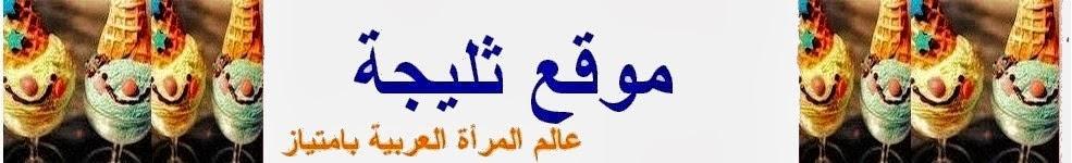 موقع ثليجة : كل ما يخص المرأة المغربية و العربية في بيتها مع أطفالها و زوجها