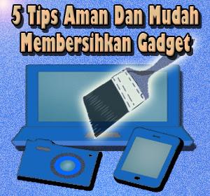 5 Tips Aman Dan Mudah Membersihkan Gadget