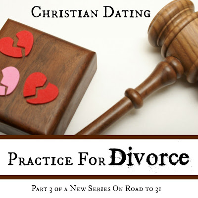 Road to 31: Christian Dating: Practice For Divorce, Part III