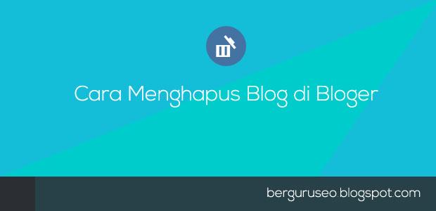 Cara Menghapus Blog Di Blogger Hanya Dengan 5X Klik