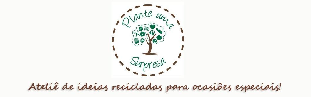 Plante Uma Surpresa - Ateliê de Ideias Recicladas
