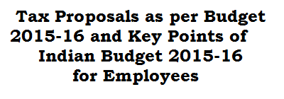 Tax Proposals as per Budget 2015-16 and Key Points of Indian Budget 2015-16