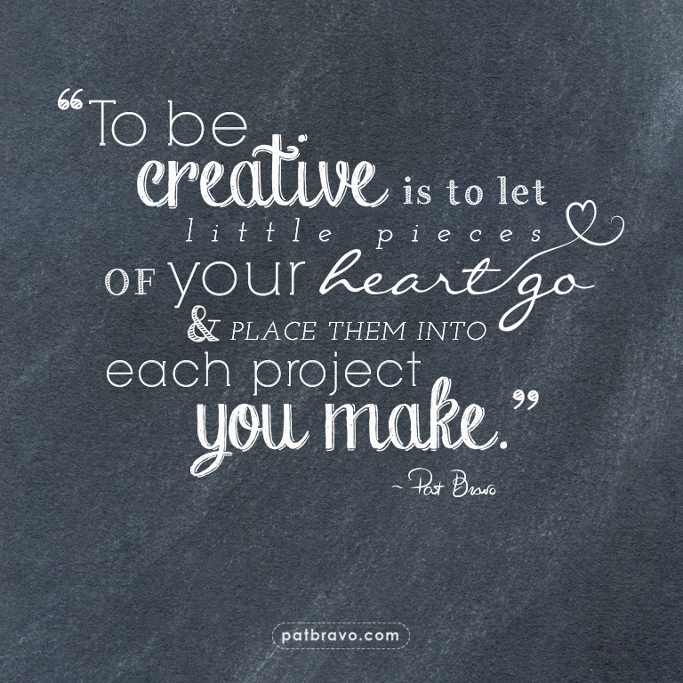 """To be creative is to let little pieces of your heart go & place them into each project you make."" - Pat Bravo"