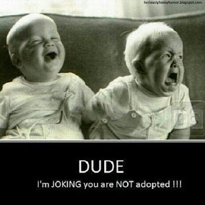 DUDE, I'm JOKING you are NOT adopted!!!