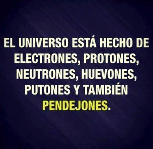 El universo esta hecho de electrones, protones, neutrones, huevones, putones y tambien Pendejones
