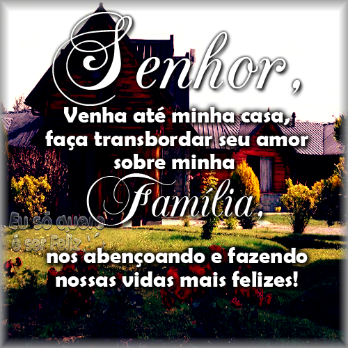 Senhor, venha até minha casa, faça transbordar seu amor  sobre minha família, nos abençoando e fazendo nossas vidas mais felizes!