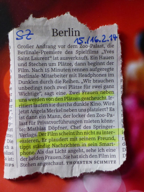 """Zeitungsausriss: """"Zwei Frauen werden von den Plätzen gescheucht. ... Es ist dann ... Mathias Döpfner, Chef des Springer-Verlags ... Der Film scheint ihn nicht zu interessieren, er plaudert mit seinem Freund, tippt ständig ... in sein Smartphone"""" SZ, 15./16.02.14"""