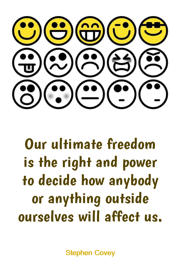 visual quote - image quotation for EMOTIONS - Our ultimate freedom is the right and power to decide how anybody or anything outside ourselves will affect us. - Stephen Covey