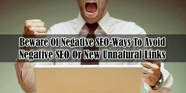 Beware Of Negative SEO-Ways To Avoid Negative SEO Or New Unnatural Links
