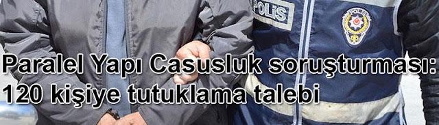 Paralel Yapi Casusluk sorusturmasi: 120 kisiye tutuklama talebi