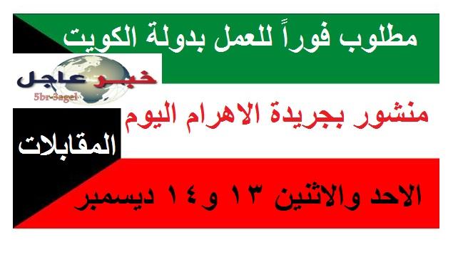 مطلوب للعمل فوراً بدولة الكويت منشور بجريدة الاهرام اليوم والمقابلات حتى 14 / 12 / 2015