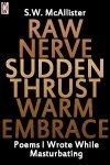 Raw Nerve Sudden Thrust Warm Embrace: Poems I Wrote While Masturbating