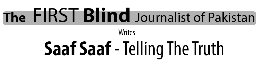 The First Blind Journalist of Pakistan writes Saaf Saaf - Telling the Truth