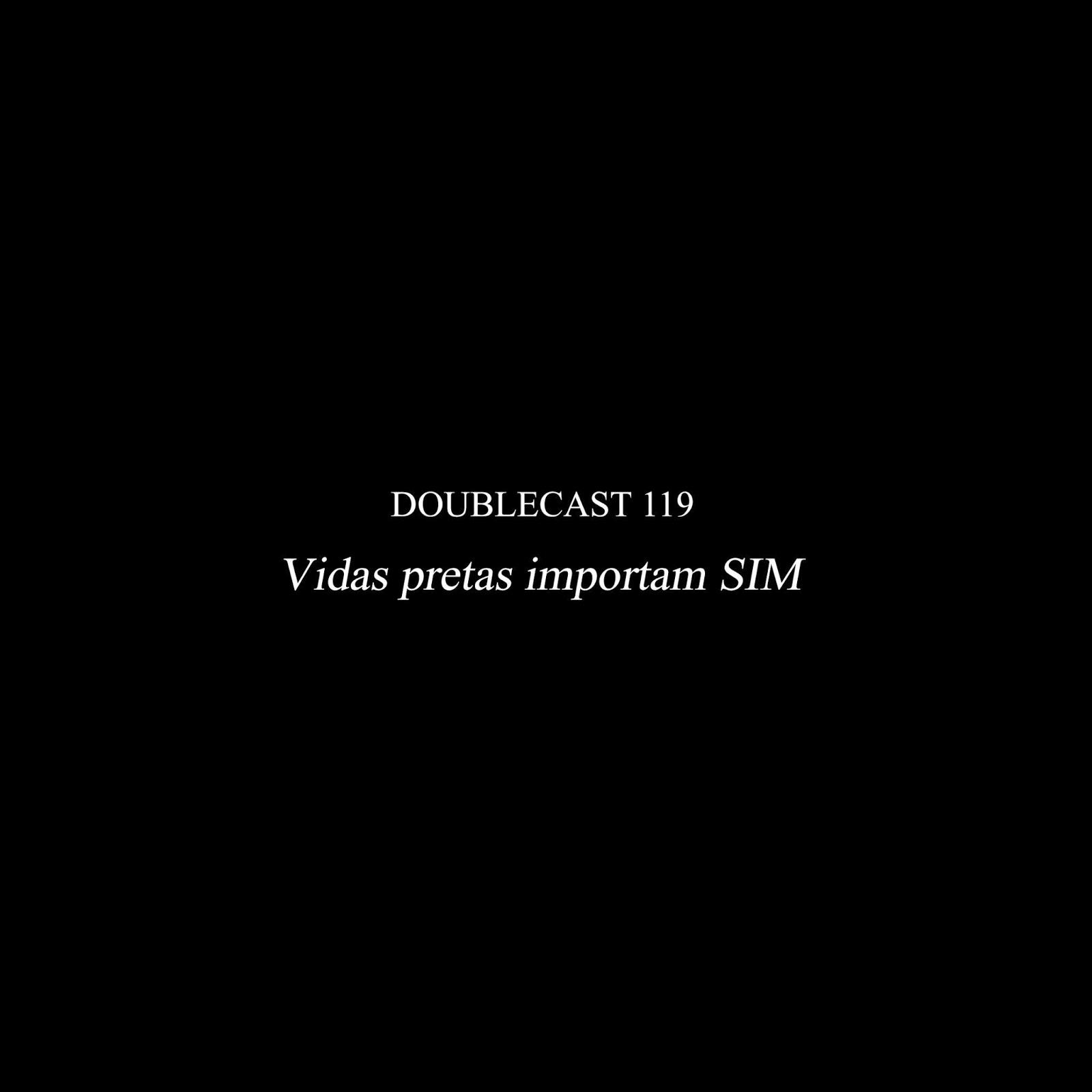 Doublecast 119 - Vidas pretas importam SIM