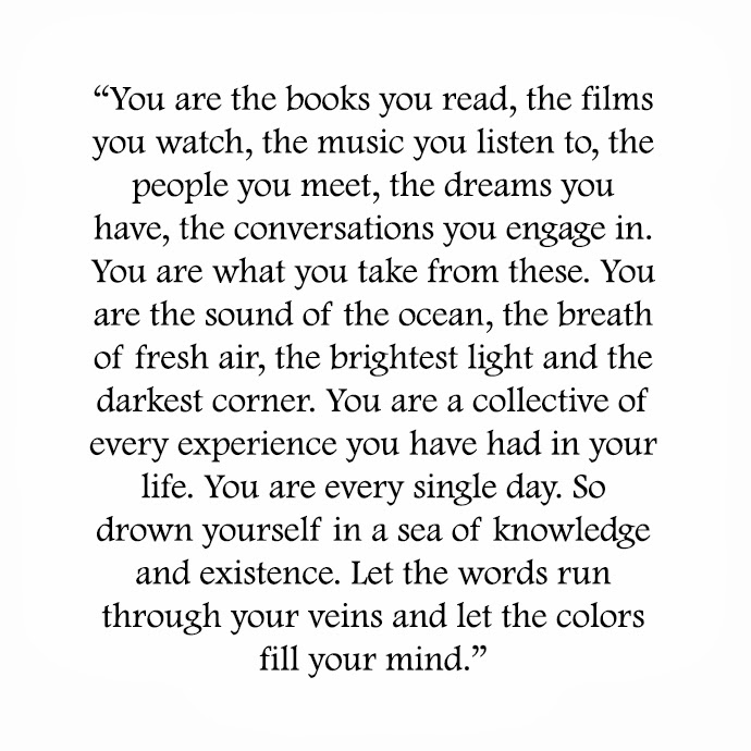 """You are the books you read, the films you watch, the music you listen yo, the people you meet, the dreams you have, the conversations you engage in. you are what you take from these. You are the sounds of the ocean, the breath of fresh air, the brightest light and the darkest corner. You are a collective of every experience you have had in your life. You are every single day. So drown yourself in a sea of knowledge and existence. Let the words run through your veins and let the colors fill your mind."""