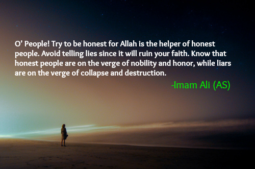 O' People! Try to be honest for Allah is the helper of honest people. Avoid telling lies since it will ruin your faith. Know that honest people are on the verge of nobility and honor, while liars are on the verge of collapse and destruction.