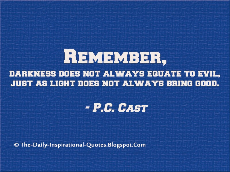 Remember, darkness does not always equate to evil, just as light does not always bring good. - P.C. Cast
