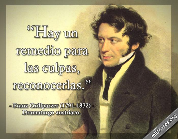 Hay un remedio para las culpas, reconocerlas. frases de Franz Grillparzer (1791-1872) Dramaturgo austriaco.