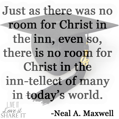 Just as there was no room for Christ in the inn, even so, there is no room for Christ in the inn-tellect of many in today's world. - Neal A. Maxwell
