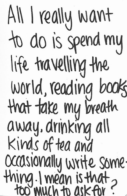 All I really want to do is spend my life travelling the world, reading books that take my breath away, drinking all kinds of tea and occasionally write some thing. I mean is that too much to ask for?