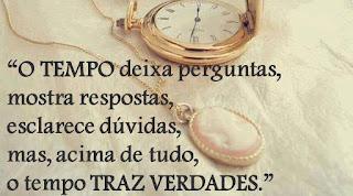 O tempo deixa perguntas, mostra respostas, esclarece dúvidas,   mas, acima de tudo, o tempo TRAZ VERDADES.