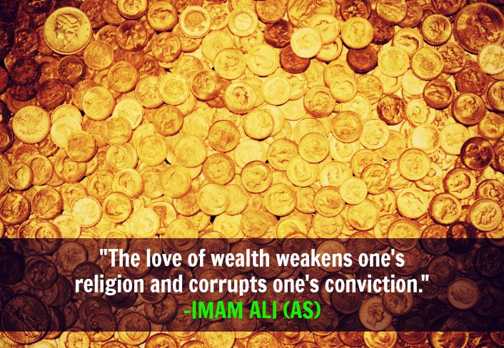 The love of the wealth weakens one's religion and corrupts one's conviction.