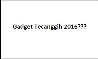 Gadget Tercanggih Tahun 2016, Apa ya???