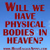 Will We Have Physical Bodies in Heaven?