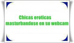 Chicas eroticas masturbandose en su webcam
