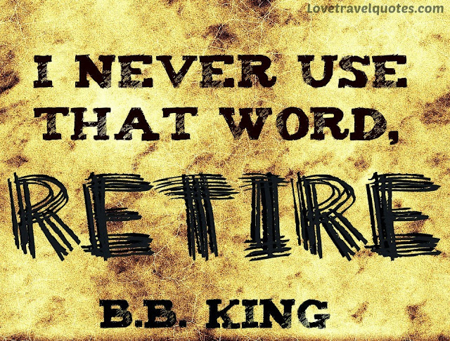 I never use that word, retire - B.B. King