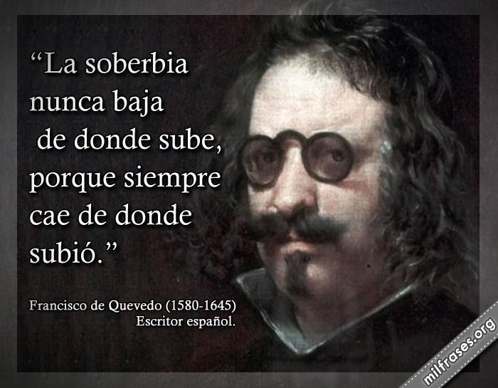 La soberbia nunca baja de donde sube, porque siempre cae de donde subió. frases de Francisco de Quevedo (1580-1645) Escritor español.
