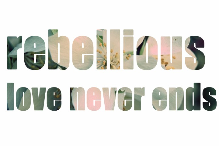 rebellious love never ends