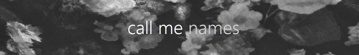 CALL ME NAMES