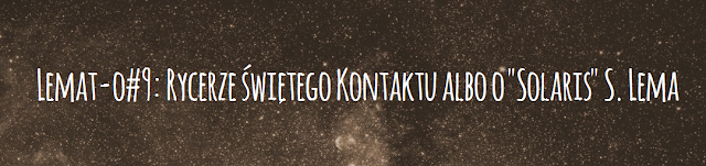 "Lemat-o #9: Rycerze świętego Kontaktu albo o ""Solaris"" S. Lema"