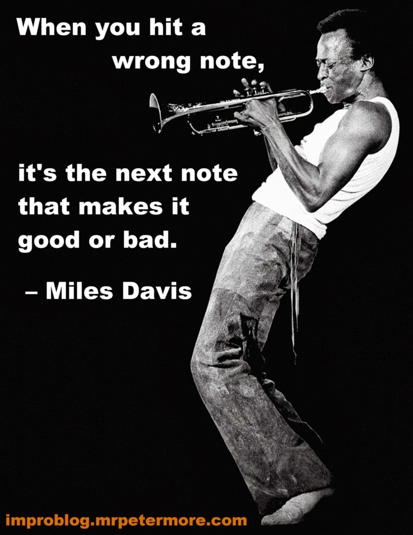 When you hit a wrong note, it's the next note that makes it good or bad - Miles Davis