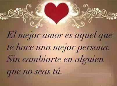 Frases de amor,el mejor amor es aquel que te hace  una mejor persona.