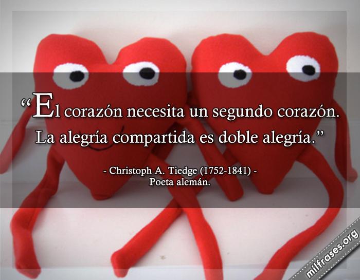 El corazón necesita un segundo corazón. La alegría compartida es doble alegría. frases de Christoph A. Tiedge (1752-1841) Poeta alemán.