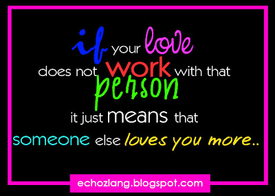 if your love does not work with that person it just means that someone else loves you more..