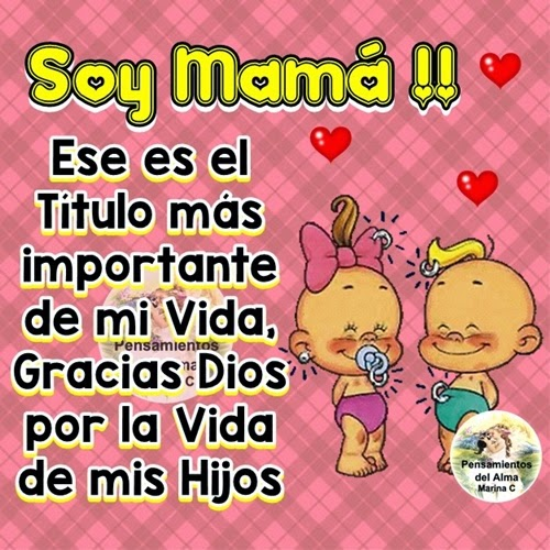 Soy Mamá !!! ese es el Título más importante de mi Vida, Gracias Dios por la Vida de mis Hijos.