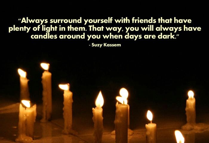 always surround yourself with friends with plenty of light in them. That way you will always have candles around you when days are dark. suzy Kassem