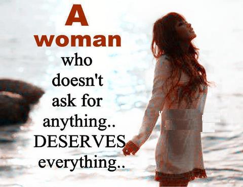 A woman who doesn't ask for anything.. Deserves everything..