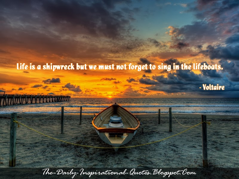Life is a shipwreck but we must not forget to sing in the lifeboats. - Voltaire