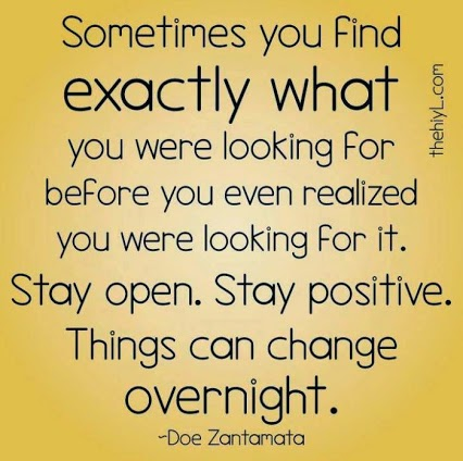 """Sometimes you find exactly what you were looking for before you even realized you were looking for it. Stay open. Stay positive. Thangs can change overnight."" ~ Doe Zantamata thehiyL.com"