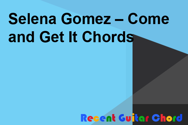 Selena Gomez – Come and Get It Chords